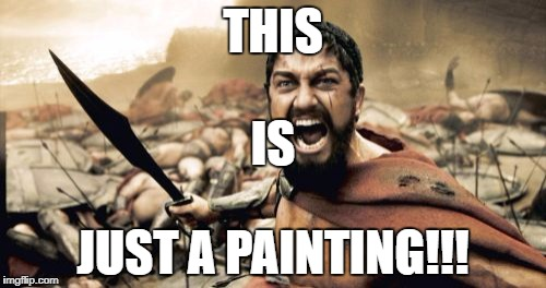 Sparta Leonidas Meme | THIS JUST A PAINTING!!! IS | image tagged in memes,sparta leonidas | made w/ Imgflip meme maker
