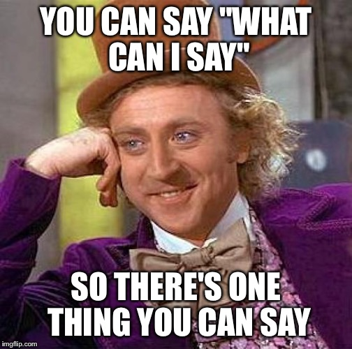 "Creepy Condescending Wonka Meme | YOU CAN SAY ""WHAT CAN I SAY"" SO THERE'S ONE THING YOU CAN SAY 