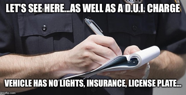 LET'S SEE HERE...AS WELL AS A D.U.I. CHARGE VEHICLE HAS NO LIGHTS, INSURANCE, LICENSE PLATE... | made w/ Imgflip meme maker