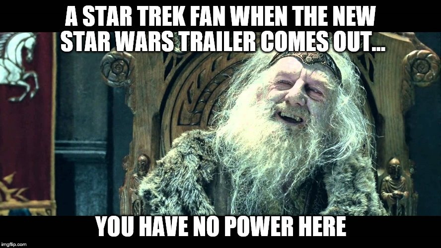 No power here | A STAR TREK FAN WHEN THE NEW STAR WARS TRAILER COMES OUT... YOU HAVE NO POWER HERE | image tagged in lord of the rings,star wars,star trek | made w/ Imgflip meme maker