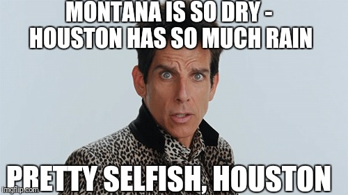 Houston is hogging all of the rain | MONTANA IS SO DRY - HOUSTON HAS SO MUCH RAIN PRETTY SELFISH, HOUSTON | image tagged in houston,flood,montana,forest fire,zoolander,hurricane harvey | made w/ Imgflip meme maker