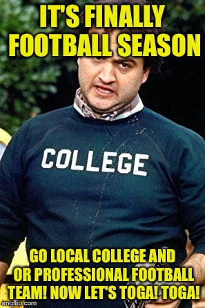 Yeah me ready for some football | IT'S FINALLY FOOTBALL SEASON GO LOCAL COLLEGE AND OR PROFESSIONAL FOOTBALL TEAM! NOW LET'S TOGA! TOGA! | image tagged in belushi colledge | made w/ Imgflip meme maker