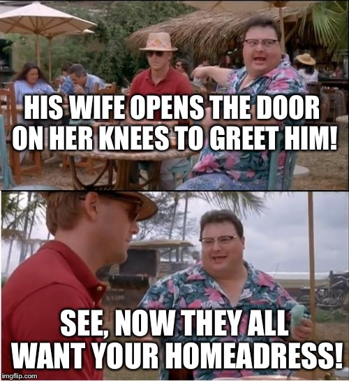 See Nobody Cares Meme | HIS WIFE OPENS THE DOOR ON HER KNEES TO GREET HIM! SEE, NOW THEY ALL WANT YOUR HOMEADRESS! | image tagged in memes,see nobody cares | made w/ Imgflip meme maker
