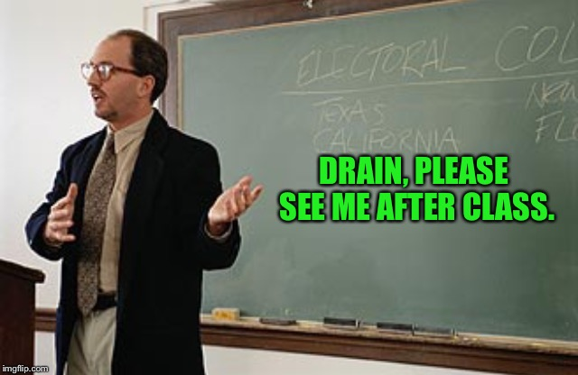 DRAIN, PLEASE SEE ME AFTER CLASS. | made w/ Imgflip meme maker