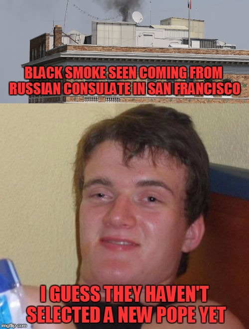 Black Smoke Seen Coming from Russian Consulate in San Franciso | BLACK SMOKE SEEN COMING FROM RUSSIAN CONSULATE IN SAN FRANCISCO I GUESS THEY HAVEN'T SELECTED A NEW POPE YET | image tagged in 10 guy,russia | made w/ Imgflip meme maker