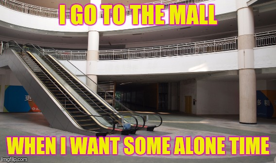 I GO TO THE MALL WHEN I WANT SOME ALONE TIME | made w/ Imgflip meme maker