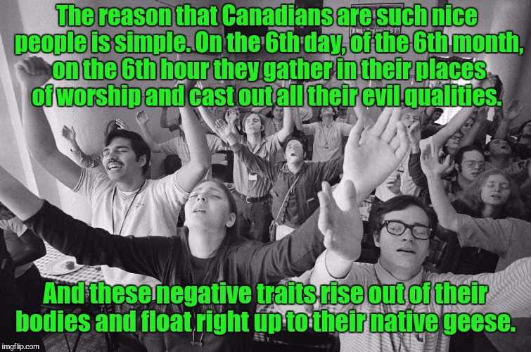 Those birds are assholes. Thanks to DashHopes for the template.  | The reason that Canadians are such nice people is simple. On the 6th day, of the 6th month, on the 6th hour they gather in their places of w | image tagged in funny,canadian,nice,geese | made w/ Imgflip meme maker