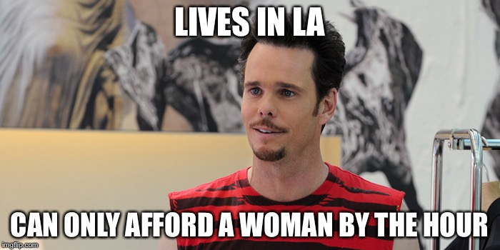 LA THOTS | LIVES IN LA CAN ONLY AFFORD A WOMAN BY THE HOUR | image tagged in kevin dillon,thots,hoes,skank,cocaine | made w/ Imgflip meme maker