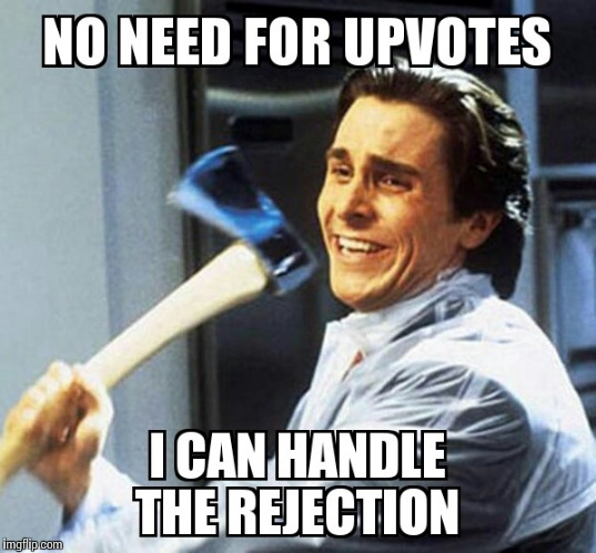 I AM brOKen | NO NEED FOR UPVOTES I CAN HANDLE THE REJECTION | image tagged in memes,funny,rejection,upvotes | made w/ Imgflip meme maker