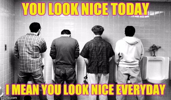 YOU LOOK NICE TODAY I MEAN YOU LOOK NICE EVERYDAY | made w/ Imgflip meme maker
