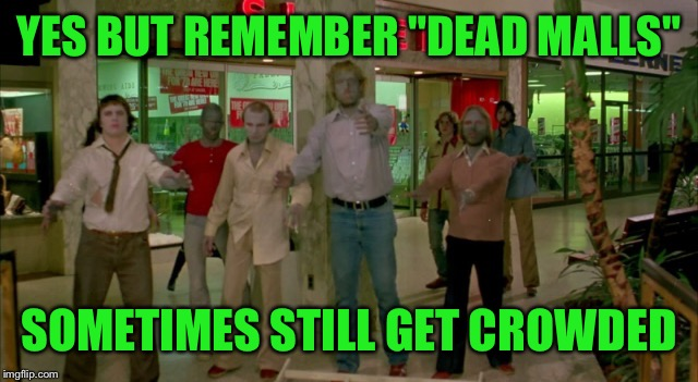"YES BUT REMEMBER ""DEAD MALLS"" SOMETIMES STILL GET CROWDED 
