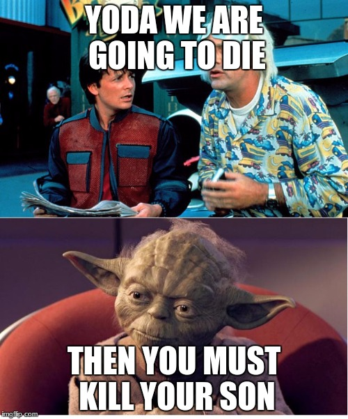 BTF and Yoda | YODA WE ARE GOING TO DIE THEN YOU MUST KILL YOUR SON | image tagged in btf and yoda | made w/ Imgflip meme maker
