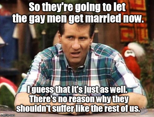 He just needs his monthly Big'Uns. | So they're going to let the gay men get married now. I guess that it's just as well.  There's no reason why they shouldn't suffer like the r | image tagged in al bundy,memes | made w/ Imgflip meme maker