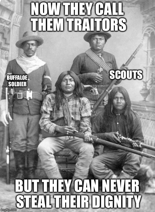 american indians | NOW THEY CALL THEM TRAITORS BUT THEY CAN NEVER STEAL THEIR DIGNITY BUFFALOE SOLDIER SCOUTS | image tagged in american indians | made w/ Imgflip meme maker