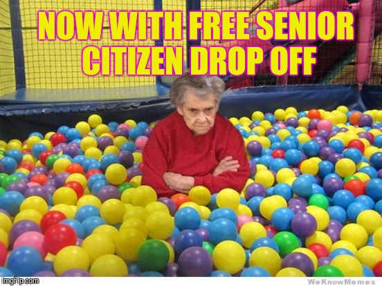 NOW WITH FREE SENIOR CITIZEN DROP OFF | image tagged in memes | made w/ Imgflip meme maker