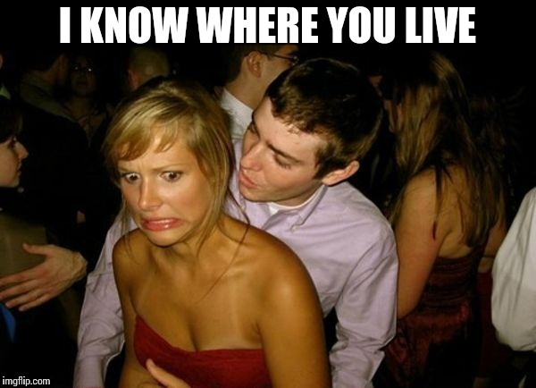 Club Face | I KNOW WHERE YOU LIVE | image tagged in club face | made w/ Imgflip meme maker