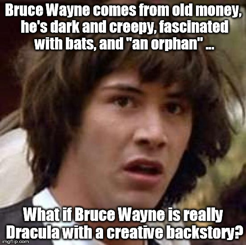 "Maybe Robin is his thrall. | Bruce Wayne comes from old money, he's dark and creepy, fascinated with bats, and ""an orphan"" ... What if Bruce Wayne is really Dracula with 