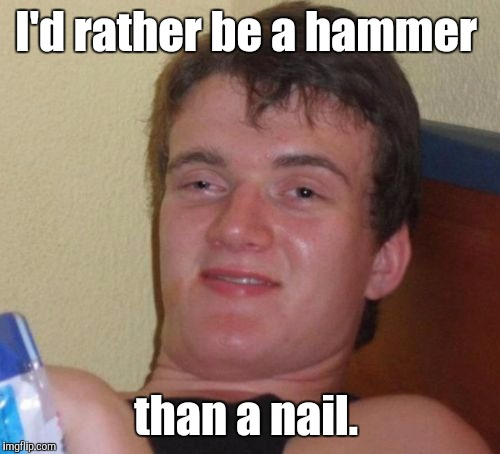 10 Guy Meme | I'd rather be a hammer than a nail. | image tagged in memes,10 guy | made w/ Imgflip meme maker