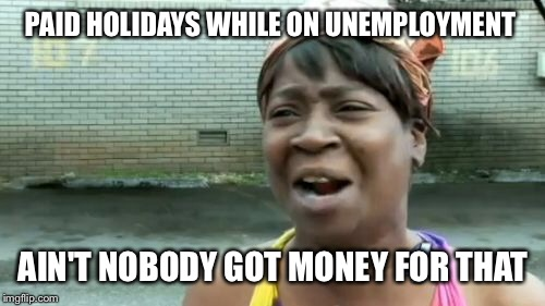 Aint Nobody Got Time For That Meme | PAID HOLIDAYS WHILE ON UNEMPLOYMENT AIN'T NOBODY GOT MONEY FOR THAT | image tagged in memes,aint nobody got time for that | made w/ Imgflip meme maker