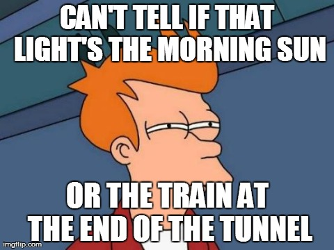 Futurama Fry Meme | CAN'T TELL IF THAT LIGHT'S THE MORNING SUN OR THE TRAIN AT THE END OF THE TUNNEL | image tagged in memes,futurama fry | made w/ Imgflip meme maker