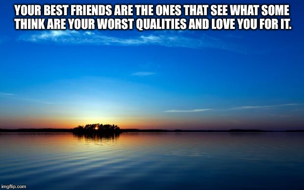 Inspirational Quote | YOUR BEST FRIENDS ARE THE ONES THAT SEE WHAT SOME THINK ARE YOUR WORST QUALITIES AND LOVE YOU FOR IT. | image tagged in inspirational quote | made w/ Imgflip meme maker