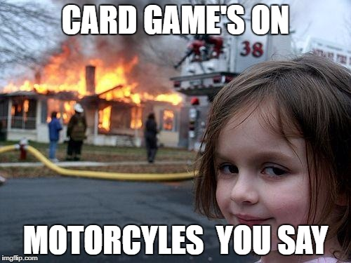 Disaster Girl Meme | CARD GAME'S ON MOTORCYLES  YOU SAY | image tagged in memes,disaster girl | made w/ Imgflip meme maker
