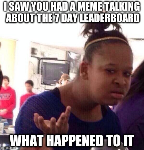 Black Girl Wat Meme | I SAW YOU HAD A MEME TALKING ABOUT THE 7 DAY LEADERBOARD WHAT HAPPENED TO IT | image tagged in memes,black girl wat | made w/ Imgflip meme maker