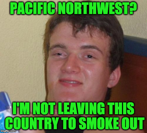 10 Guy Meme | PACIFIC NORTHWEST? I'M NOT LEAVING THIS COUNTRY TO SMOKE OUT | image tagged in memes,10 guy | made w/ Imgflip meme maker