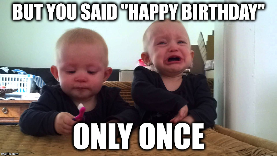 "BUT YOU SAID ""HAPPY BIRTHDAY"" ONLY ONCE 