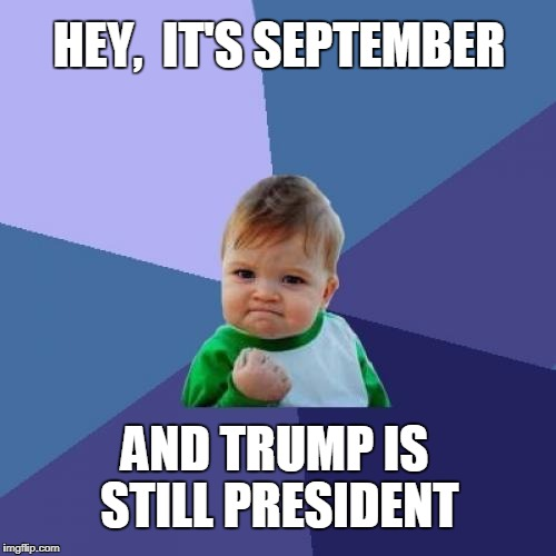 Success Trump | HEY,  IT'S SEPTEMBER AND TRUMP IS STILL PRESIDENT | image tagged in memes,sucess kid,president trump,retarded liberal protesters | made w/ Imgflip meme maker