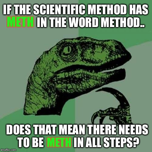 Meth-Od | IF THE SCIENTIFIC METHOD HAS              IN THE WORD METHOD.. DOES THAT MEAN THERE NEEDS TO BE              IN ALL STEPS? METH METH | image tagged in memes,philosoraptor,meth,scientology,scientism | made w/ Imgflip meme maker
