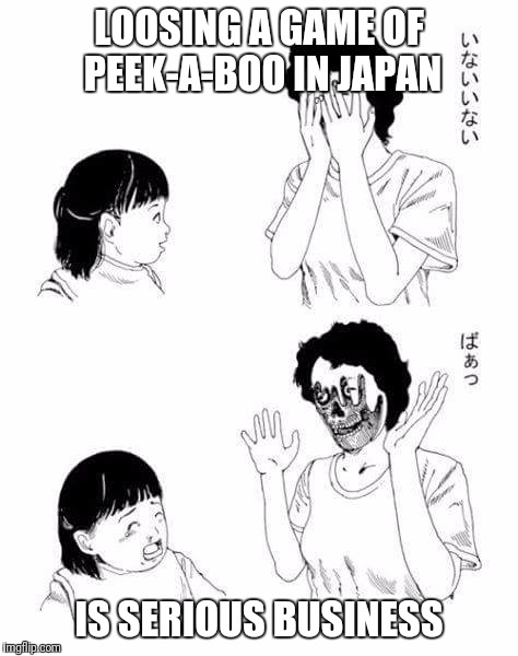 Meanwhile in Japan | LOOSING A GAME OF PEEK-A-BOO IN JAPAN IS SERIOUS BUSINESS | image tagged in memes,meanwhile in japan | made w/ Imgflip meme maker