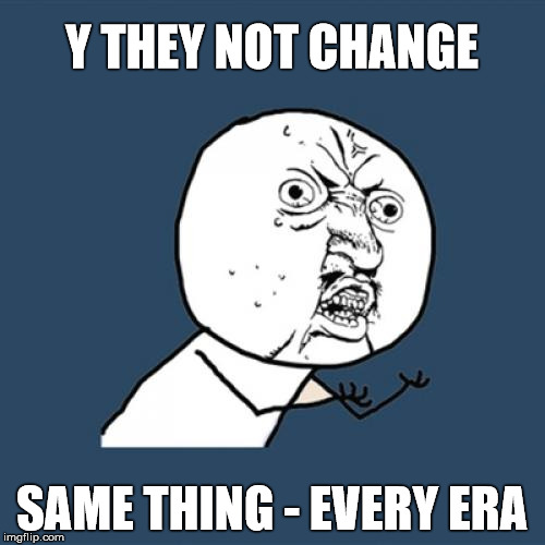 Y U No Meme | Y THEY NOT CHANGE SAME THING - EVERY ERA | image tagged in memes,y u no | made w/ Imgflip meme maker