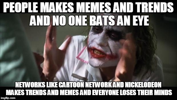 And everybody loses their minds Meme | PEOPLE MAKES MEMES AND TRENDS AND NO ONE BATS AN EYE NETWORKS LIKE CARTOON NETWORK AND NICKELODEON MAKES TRENDS AND MEMES AND EVERYONE LOSES | image tagged in memes,and everybody loses their minds | made w/ Imgflip meme maker