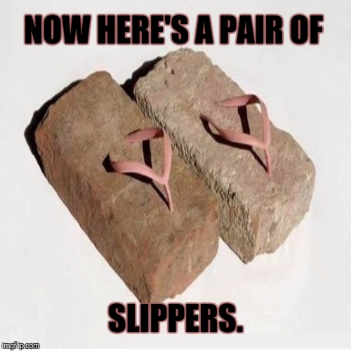 NOW HERE'S A PAIR OF SLIPPERS. | made w/ Imgflip meme maker