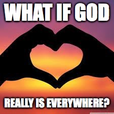 Love is God | WHAT IF GOD REALLY IS EVERYWHERE? | image tagged in love is god | made w/ Imgflip meme maker