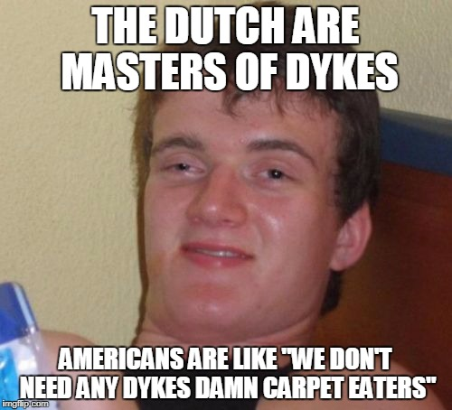 "10 Guy Meme | THE DUTCH ARE MASTERS OF DYKES AMERICANS ARE LIKE ""WE DON'T NEED ANY DYKES DAMN CARPET EATERS"" 