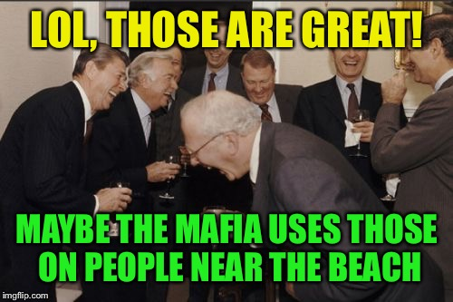 Laughing Men In Suits Meme | LOL, THOSE ARE GREAT! MAYBE THE MAFIA USES THOSE ON PEOPLE NEAR THE BEACH | image tagged in memes,laughing men in suits | made w/ Imgflip meme maker
