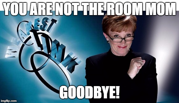Weakest link | YOU ARE NOT THE ROOM MOM GOODBYE! | image tagged in weakest link | made w/ Imgflip meme maker