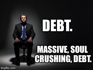 Name one good reason not to go to college? | DEBT. MASSIVE, SOUL CRUSHING, DEBT. | image tagged in debt,college | made w/ Imgflip meme maker