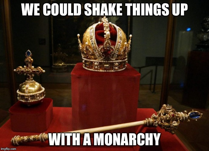 This democratic republic experiment seems to have gone awry. Maybe it's time for something more traditional. | WE COULD SHAKE THINGS UP WITH A MONARCHY | image tagged in monarchy,government | made w/ Imgflip meme maker