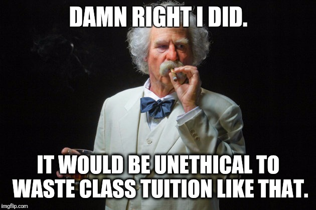 Did I really cheat on an ethics class exam? | DAMN RIGHT I DID. IT WOULD BE UNETHICAL TO WASTE CLASS TUITION LIKE THAT. | image tagged in mark twain,savage,fail,puns | made w/ Imgflip meme maker