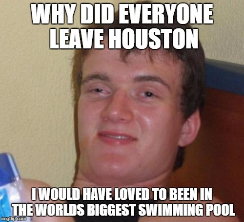 10 Guy Meme | WHY DID EVERYONE LEAVE HOUSTON I WOULD HAVE LOVED TO BEEN IN THE WORLDS BIGGEST SWIMMING POOL | image tagged in memes,10 guy | made w/ Imgflip meme maker