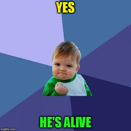 Success Kid Meme | YES HE'S ALIVE | image tagged in memes,success kid | made w/ Imgflip meme maker