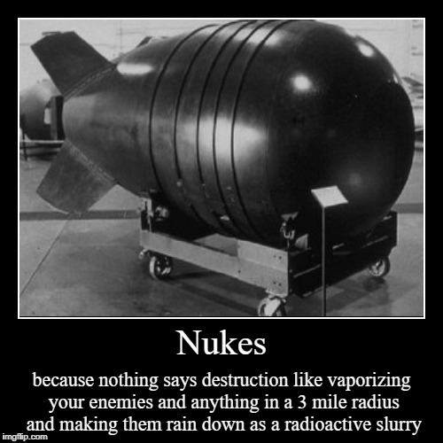 Nuclear weaponry is the best weaponry | Nukes | because nothing says destruction like vaporizing your enemies and anything in a 3 mile radius and making them rain down as a radioac | image tagged in demotivationals,nuclear explosion,weapon of mass destruction | made w/ Imgflip demotivational maker