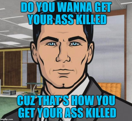 Archer Meme | DO YOU WANNA GET YOUR ASS KILLED CUZ THAT'S HOW YOU GET YOUR ASS KILLED | image tagged in memes,archer | made w/ Imgflip meme maker