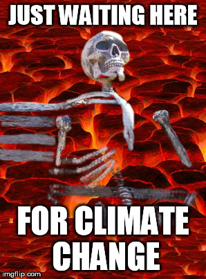 Anytime now | JUST WAITING HERE FOR CLIMATE CHANGE | image tagged in just waiting | made w/ Imgflip meme maker