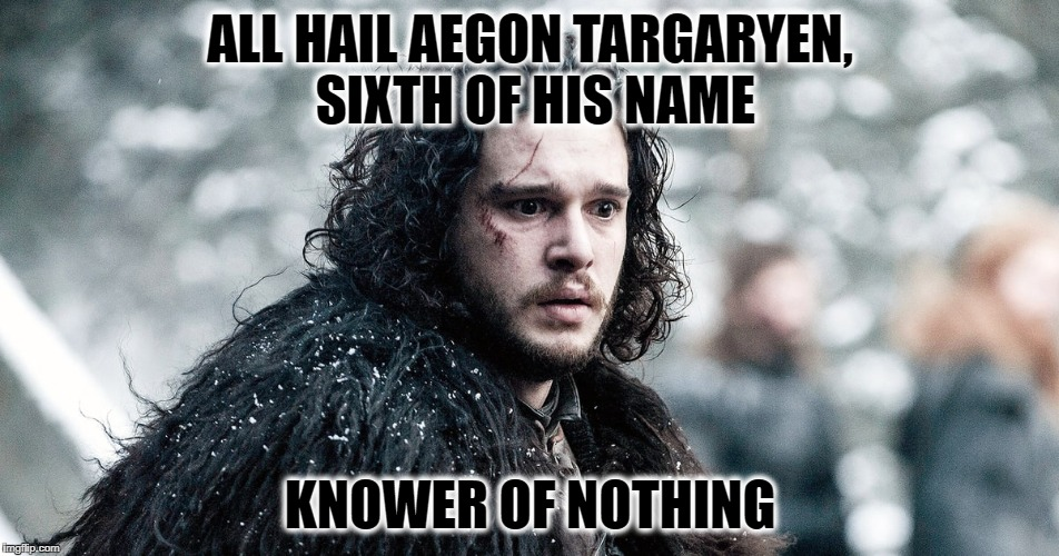Jon Snow, True King of Westoros | ALL HAIL AEGON TARGARYEN, SIXTH OF HIS NAME KNOWER OF NOTHING | image tagged in game of thrones,jon snow,you know nothing,memes funny,daenerys targaryen | made w/ Imgflip meme maker