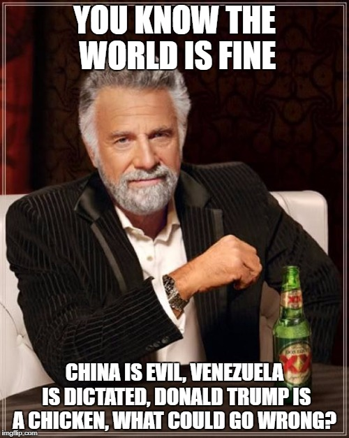 The Most Interesting Man In The World Meme | YOU KNOW THE WORLD IS FINE CHINA IS EVIL, VENEZUELA IS DICTATED, DONALD TRUMP IS A CHICKEN, WHAT COULD GO WRONG? | image tagged in memes,the most interesting man in the world | made w/ Imgflip meme maker