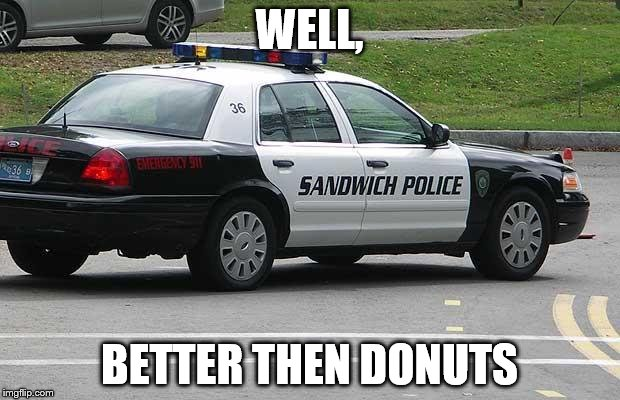 Sandwich Police | WELL, BETTER THEN DONUTS | image tagged in sandwich police | made w/ Imgflip meme maker